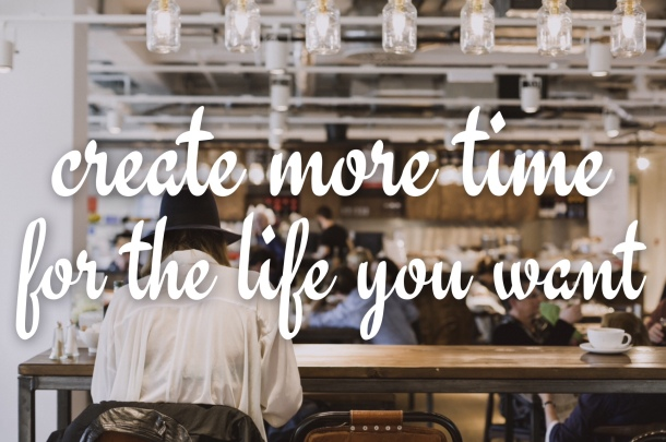 how to create more time for the life you want