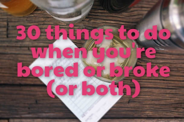 30 Things to do When You're Bord or Broke (or Both)