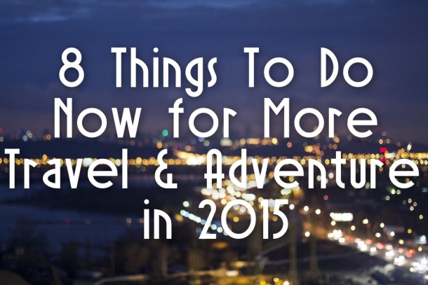 8 Things to Do Now for More Travel & Adventure in 2015